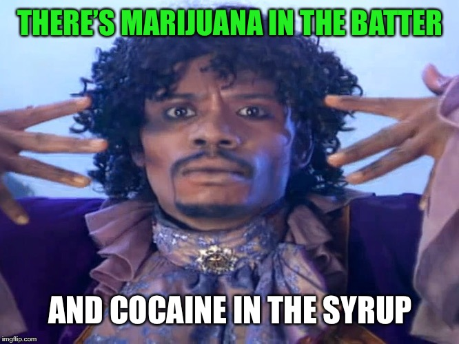 THERE'S MARIJUANA IN THE BATTER AND COCAINE IN THE SYRUP | made w/ Imgflip meme maker