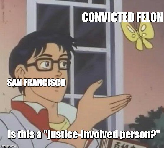 "They won't solve their problems with euphemisms | CONVICTED FELON SAN FRANCISCO Is this a ""justice-involved person?"" 