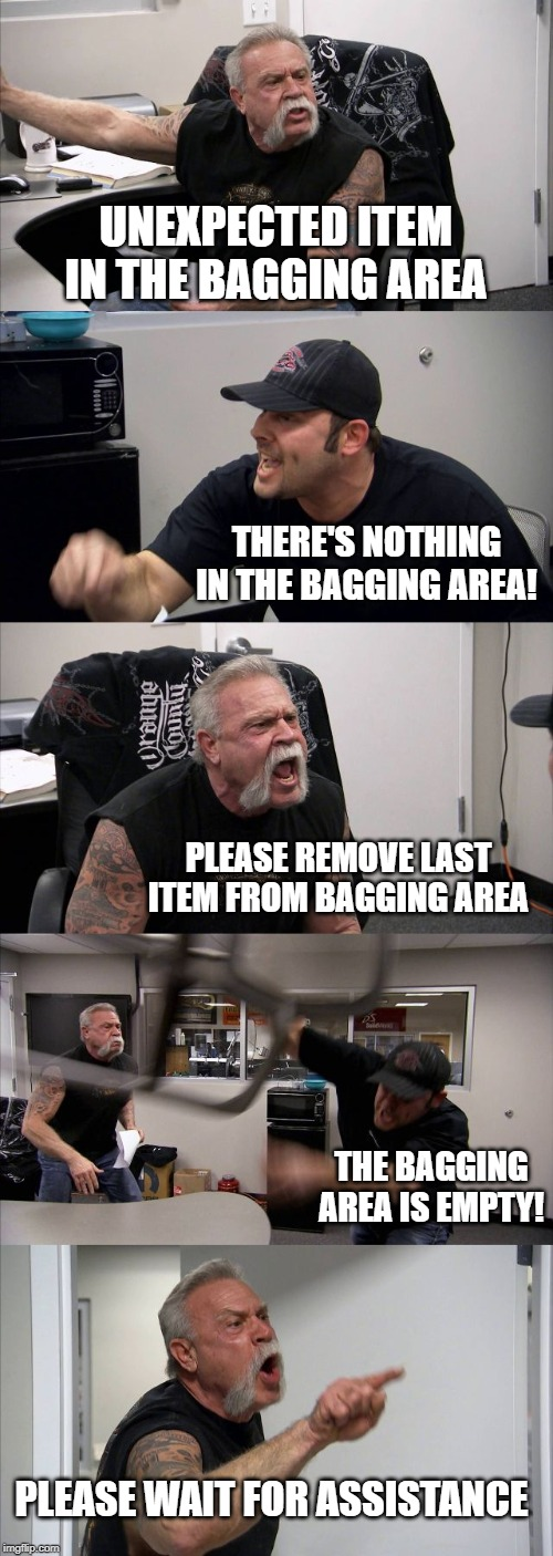 supermarket checkouts be like | UNEXPECTED ITEM IN THE BAGGING AREA THERE'S NOTHING IN THE BAGGING AREA! PLEASE REMOVE LAST ITEM FROM BAGGING AREA THE BAGGING AREA IS EMPTY | image tagged in memes,american chopper argument,supermarket,bags | made w/ Imgflip meme maker