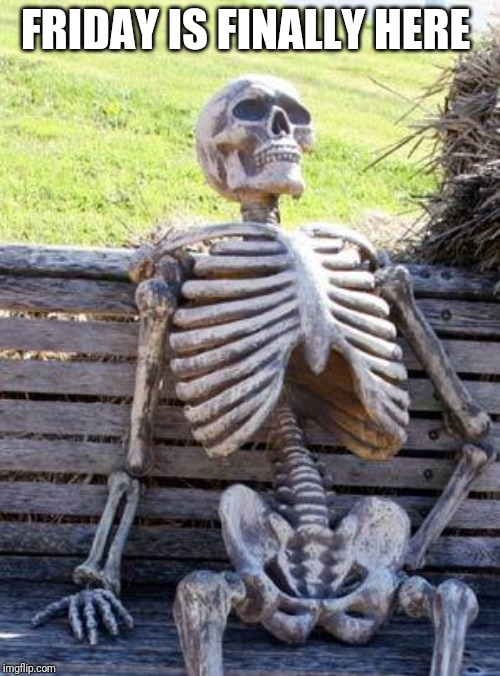 Waiting Skeleton |  FRIDAY IS FINALLY HERE | image tagged in memes,waiting skeleton | made w/ Imgflip meme maker