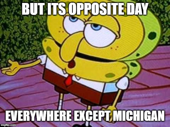 BUT ITS OPPOSITE DAY EVERYWHERE EXCEPT MICHIGAN | image tagged in opposite day spongebob | made w/ Imgflip meme maker