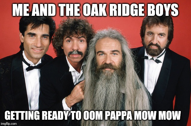 Me and The Boys Week, a CravenMoordik and Nixie.Knox event! Aug 19-25 | ME AND THE OAK RIDGE BOYS GETTING READY TO OOM PAPPA MOW MOW | image tagged in me and the oak ridge boys,me and the boys week | made w/ Imgflip meme maker
