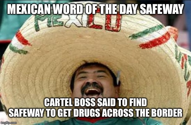 mexican word of the day | MEXICAN WORD OF THE DAY SAFEWAY CARTEL BOSS SAID TO FIND SAFEWAY TO GET DRUGS ACROSS THE BORDER | image tagged in mexican word of the day | made w/ Imgflip meme maker