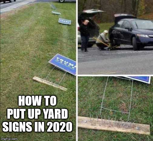 How to keep your signs from being damaged. | HOW TO PUT UP YARD SIGNS IN 2020 | image tagged in political meme | made w/ Imgflip meme maker
