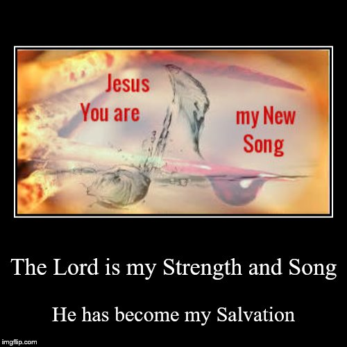 The Lord is my Strength and Song | He has become my Salvation | image tagged in christian,christianity | made w/ Imgflip demotivational maker