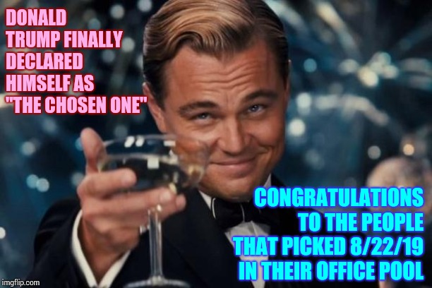 "The Jelly Done Slipped Off That Boy's Cracker | DONALD TRUMP FINALLY DECLARED HIMSELF AS ""THE CHOSEN ONE"" CONGRATULATIONS TO THE PEOPLE THAT PICKED 8/22/19 IN THEIR OFFICE POOL 
