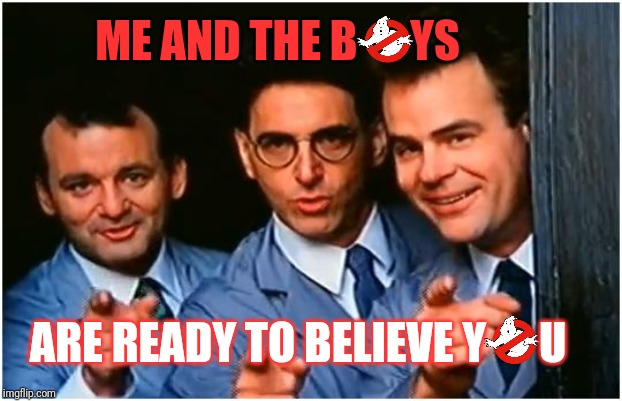 Have you experienced something strange? Me and the Boys Week Aug 19th-25th (a Nixie.Knox and CravenMoordik event) |  ME AND THE B      YS; ARE READY TO BELIEVE Y      U | image tagged in ghostbusters,we're ready to believe you,me and the boys week,donald trump approves,nixieknox,cravenmoordik | made w/ Imgflip meme maker