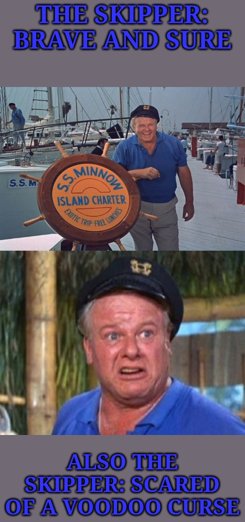 The mate was a mighty sailor man, the skipper brave and sure... | THE SKIPPER: BRAVE AND SURE ALSO THE SKIPPER: SCARED OF A VOODOO CURSE | image tagged in skipper,memes,gilligan's island | made w/ Imgflip meme maker