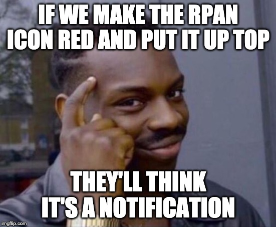 black guy pointing at head | IF WE MAKE THE RPAN ICON RED AND PUT IT UP TOP THEY'LL THINK IT'S A NOTIFICATION | image tagged in black guy pointing at head,AdviceAnimals | made w/ Imgflip meme maker