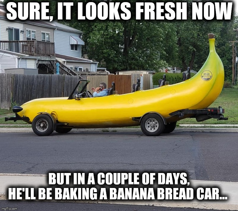 Banana car | SURE, IT LOOKS FRESH NOW BUT IN A COUPLE OF DAYS, HE'LL BE BAKING A BANANA BREAD CAR... | image tagged in banana,car,random,funny,memes,banana bread | made w/ Imgflip meme maker