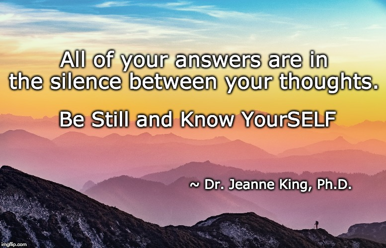 Knowing...Healing | All of your answers are in the silence between your thoughts. ~ Dr. Jeanne King, Ph.D. Be Still and Know YourSELF | image tagged in therapy,healing | made w/ Imgflip meme maker