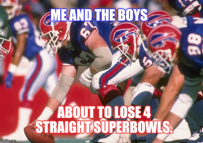 Me and the boys week. |  ME AND THE BOYS; ABOUT TO LOSE 4 STRAIGHT SUPERBOWLS. | image tagged in me and the boys,football,nfl,nfl football,sports | made w/ Imgflip meme maker