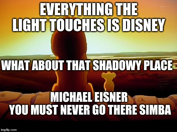 Lion King | EVERYTHING THE LIGHT TOUCHES IS DISNEY WHAT ABOUT THAT SHADOWY PLACE MICHAEL EISNER  YOU MUST NEVER GO THERE SIMBA | image tagged in memes,lion king | made w/ Imgflip meme maker