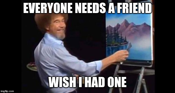 BOB ROSS | EVERYONE NEEDS A FRIEND WISH I HAD ONE | image tagged in bob ross | made w/ Imgflip meme maker