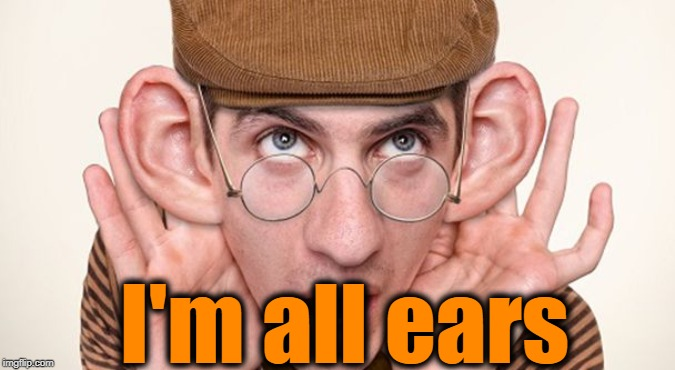 big ears | I'm all ears | image tagged in big ears | made w/ Imgflip meme maker