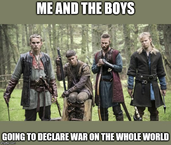 Me and the boys week - a Nixie.Knox and CravenMoordik event (Aug 19-25) |  ME AND THE BOYS; GOING TO DECLARE WAR ON THE WHOLE WORLD | image tagged in memes,me and the boys week,vikings | made w/ Imgflip meme maker