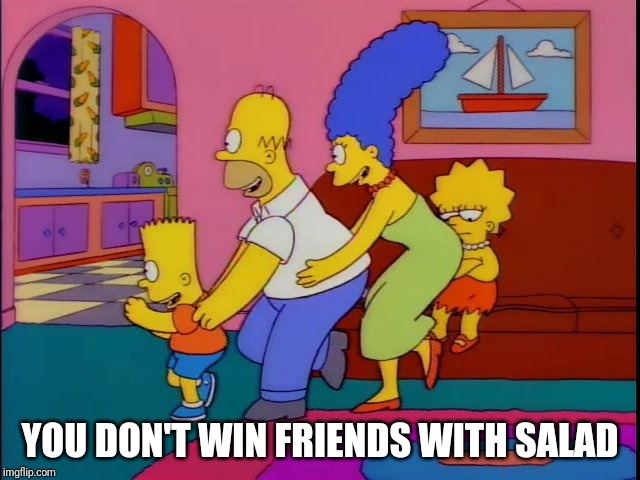 YOU DON'T WIN FRIENDS WITH SALAD | image tagged in you don't win friends with salad | made w/ Imgflip meme maker