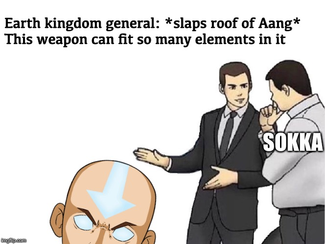 Slaps roof of Avatar |  Earth kingdom general: *slaps roof of Aang* This weapon can fit so many elements in it; SOKKA | image tagged in memes,car salesman slaps hood,avatar the last airbender,aang,sokka,weapon | made w/ Imgflip meme maker