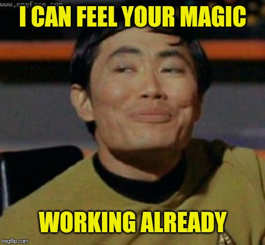 sulu | I CAN FEEL YOUR MAGIC WORKING ALREADY | image tagged in sulu | made w/ Imgflip meme maker