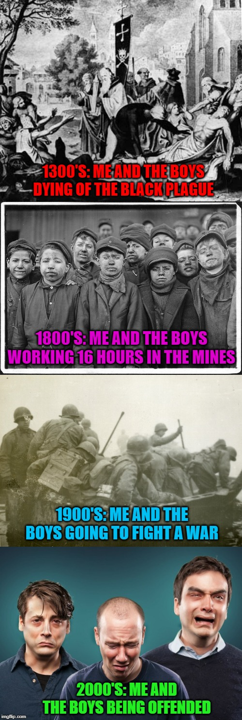Everchanging Times...Me And The Boys Week - a Nixie.Knox and CravenMoordik event (Aug 19-25) | 1300'S: ME AND THE BOYS DYING OF THE BLACK PLAGUE 1800'S: ME AND THE BOYS WORKING 16 HOURS IN THE MINES 1900'S: ME AND THE BOYS GOING TO FIG | image tagged in times have changed,memes,me and the boys week,funny,me and the boys,our world | made w/ Imgflip meme maker