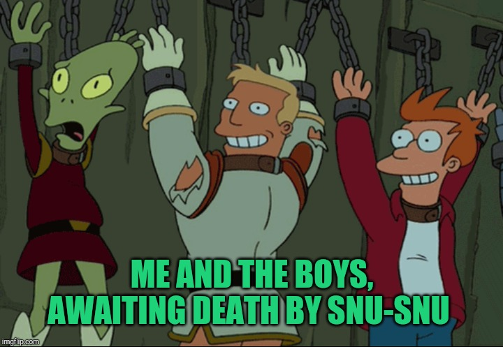 Me and The Boys Week, a CravenMoordik and Nixie.Knox event! Aug 19-25 | ME AND THE BOYS, AWAITING DEATH BY SNU-SNU | image tagged in me and the boys,me and the boys week,futurama fry,death by snu-snu,jbmemegeek,futurama | made w/ Imgflip meme maker