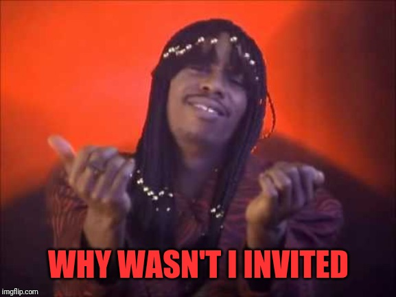 rick james | WHY WASN'T I INVITED | image tagged in rick james | made w/ Imgflip meme maker