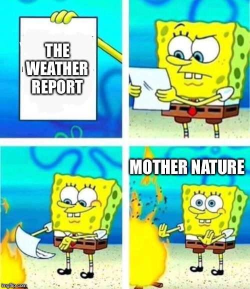 Is the weather report ever correct anymore? | THE WEATHER REPORT MOTHER NATURE | image tagged in sponge bob letter burning,weather,weather report | made w/ Imgflip meme maker