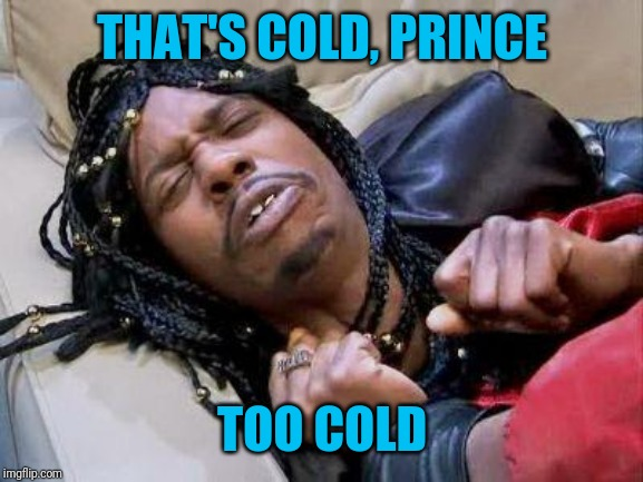 Rick James cold as ice | THAT'S COLD, PRINCE TOO COLD | image tagged in rick james cold as ice | made w/ Imgflip meme maker