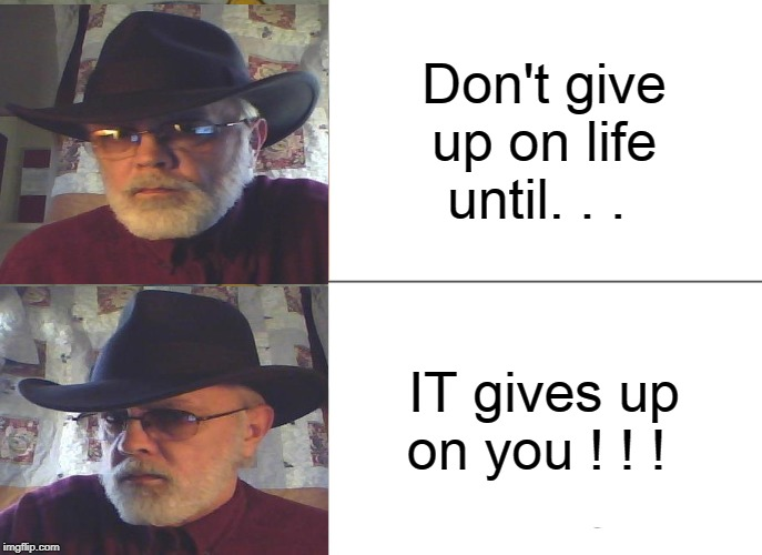 Cowboy/SteelHorse | Don't give up on life until. . . IT gives up on you ! ! ! | image tagged in memes,cowboy wisdom | made w/ Imgflip meme maker