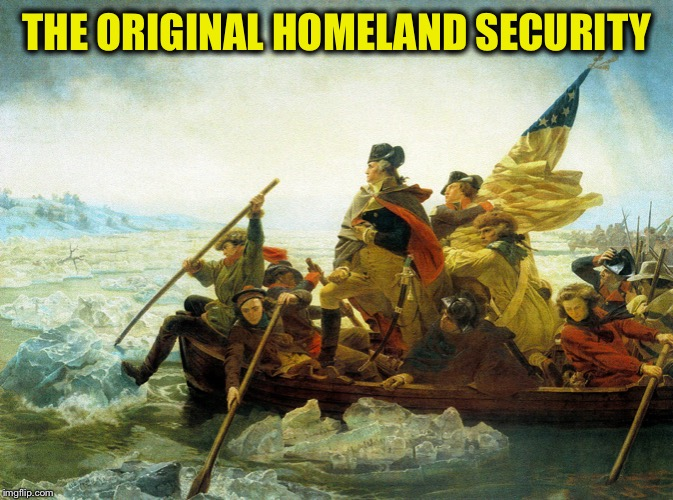 NOT TODAY KING GEORGE | THE ORIGINAL HOMELAND SECURITY | image tagged in american revolution,protection,keeping americans safe,george washington,crossing the delaware | made w/ Imgflip meme maker
