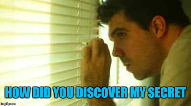 Paranoid guy  | HOW DID YOU DISCOVER MY SECRET | image tagged in paranoid guy | made w/ Imgflip meme maker
