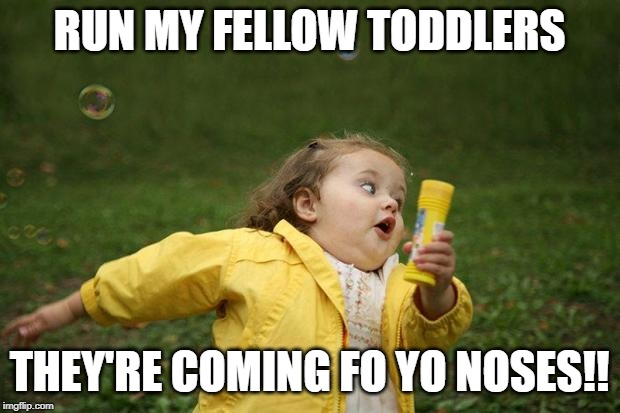 girl running | RUN MY FELLOW TODDLERS THEY'RE COMING FO YO NOSES!! | image tagged in girl running | made w/ Imgflip meme maker