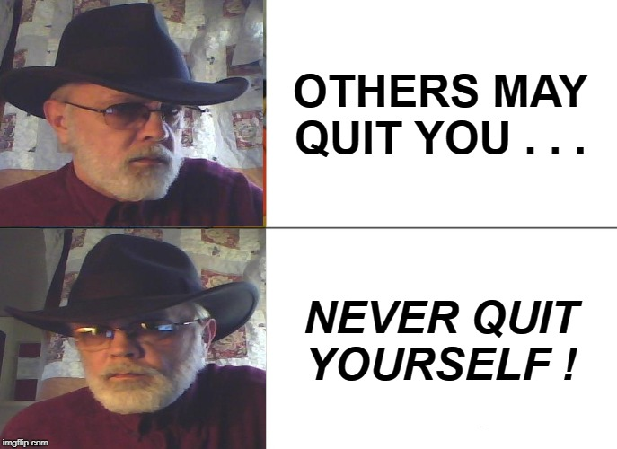 Cowboy/SteelHorse | OTHERS MAY QUIT YOU . . . NEVER QUIT YOURSELF ! | image tagged in memes,cowboy wisdom | made w/ Imgflip meme maker