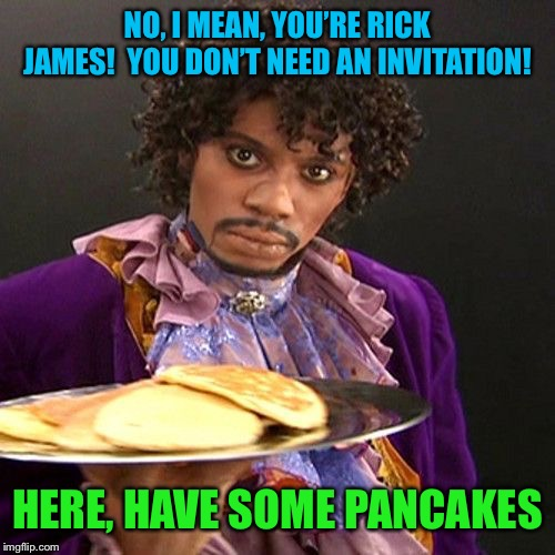 NO, I MEAN, YOU'RE RICK JAMES!  YOU DON'T NEED AN INVITATION! HERE, HAVE SOME PANCAKES | made w/ Imgflip meme maker