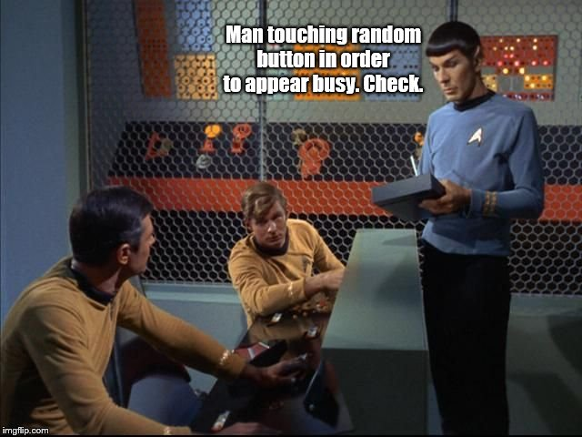 Spock oversees duty roster. | Man touching random button in order to appear busy. Check. | image tagged in spock,star trek,humor | made w/ Imgflip meme maker