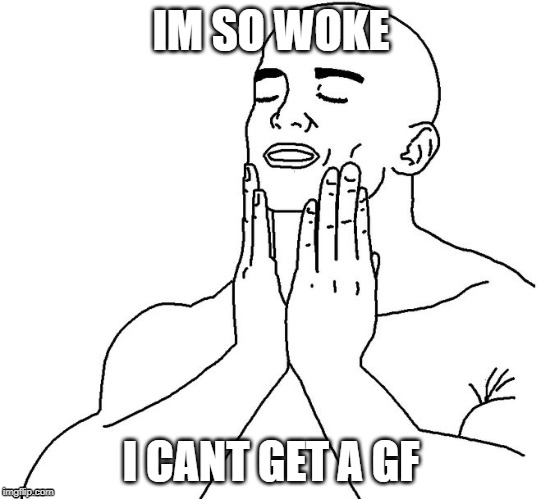 Satisfaction |  IM SO WOKE; I CANT GET A GF | image tagged in satisfaction | made w/ Imgflip meme maker