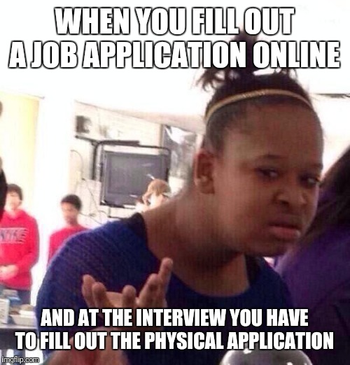 Anybody else love the logic behind it? |  WHEN YOU FILL OUT A JOB APPLICATION ONLINE; AND AT THE INTERVIEW YOU HAVE TO FILL OUT THE PHYSICAL APPLICATION | image tagged in memes,black girl wat,job interview | made w/ Imgflip meme maker