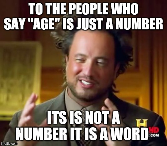 "Ancient Aliens | TO THE PEOPLE WHO SAY ""AGE"" IS JUST A NUMBER ITS IS NOT A NUMBER IT IS A WORD 