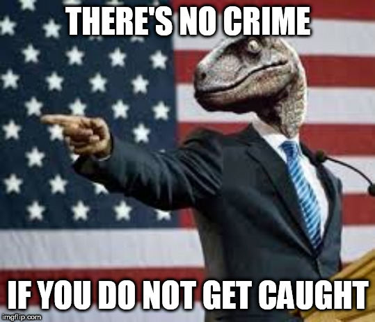 President Raptor | THERE'S NO CRIME IF YOU DO NOT GET CAUGHT | image tagged in president raptor,sabaton,we burn,corruption,war crimes,politicians | made w/ Imgflip meme maker