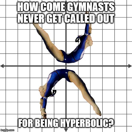 Mental gymnastics | HOW COME GYMNASTS NEVER GET CALLED OUT FOR BEING HYPERBOLIC? | image tagged in gymnastics,math,nonsense,dad joke | made w/ Imgflip meme maker