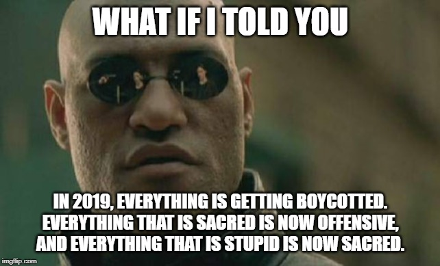Sacred stupidity |  WHAT IF I TOLD YOU; IN 2019, EVERYTHING IS GETTING BOYCOTTED. EVERYTHING THAT IS SACRED IS NOW OFFENSIVE, AND EVERYTHING THAT IS STUPID IS NOW SACRED. | image tagged in memes,matrix morpheus,stupid,offend,protest,triggered | made w/ Imgflip meme maker