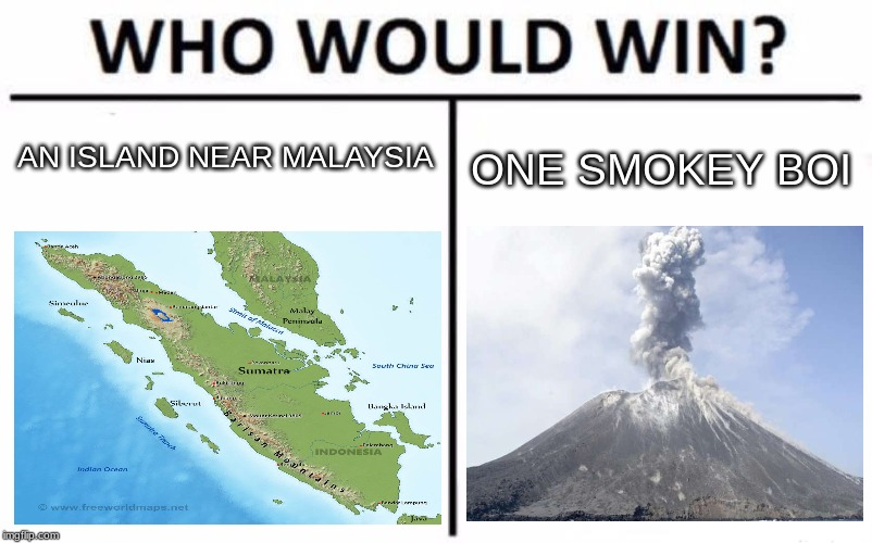Who Would Win? Meme | AN ISLAND NEAR MALAYSIA ONE SMOKEY BOI | image tagged in memes,who would win,smoke,volcano,indonesia,krakatoa | made w/ Imgflip meme maker