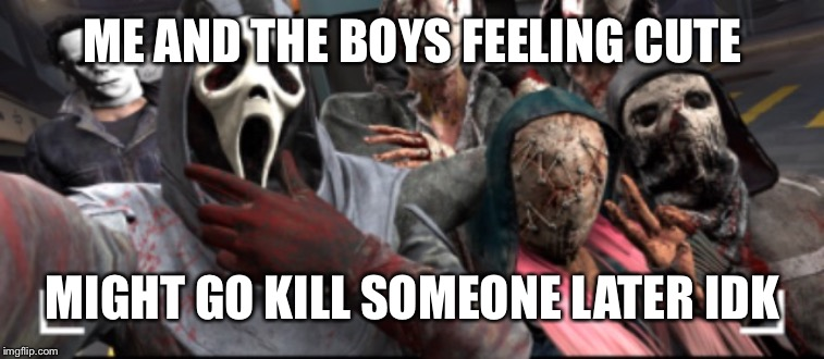 ME AND THE BOYS FEELING CUTE MIGHT GO KILL SOMEONE LATER IDK | image tagged in funny memes,me and the boys week,video games,funny,lol | made w/ Imgflip meme maker