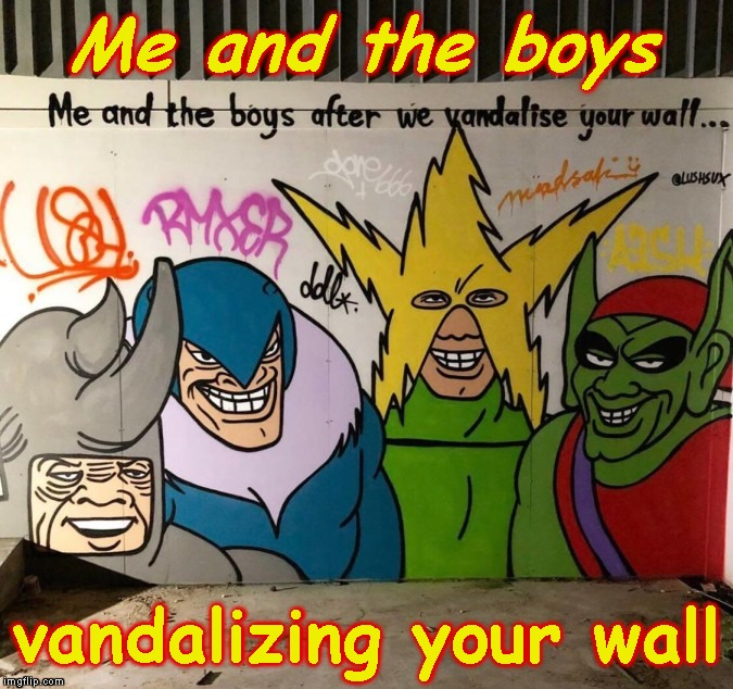 Me and the boys week - a Nixie.Knox and CravenMoordik event - Aug 19-25 | Me and the boys vandalizing your wall | image tagged in memes,me and the boys,me and the boys week,graffiti,street art | made w/ Imgflip meme maker