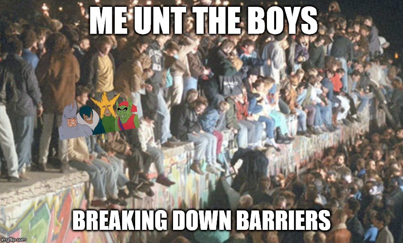 unt will do. |  ME UNT THE BOYS; BREAKING DOWN BARRIERS | image tagged in me and the boys week,berlin wall | made w/ Imgflip meme maker