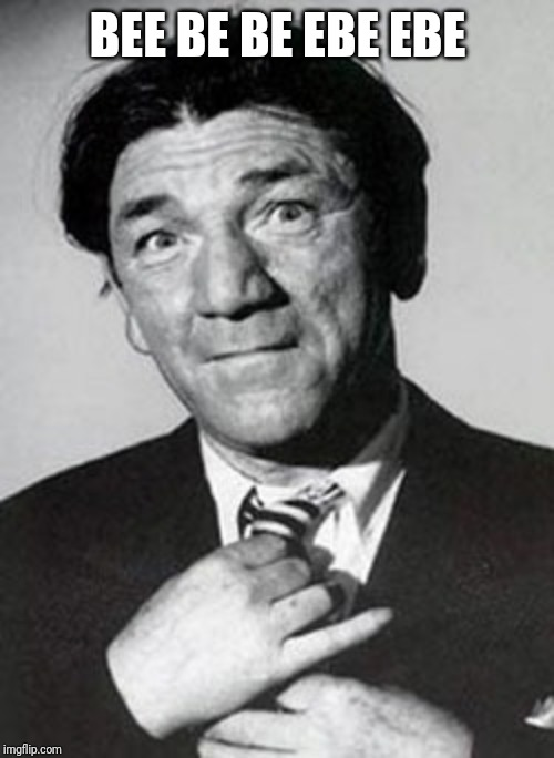 Shemp | BEE BE BE EBE EBE | image tagged in shemp | made w/ Imgflip meme maker