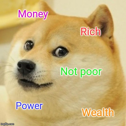 Doge Meme | Money Rich Not poor Power Wealth | image tagged in memes,doge | made w/ Imgflip meme maker