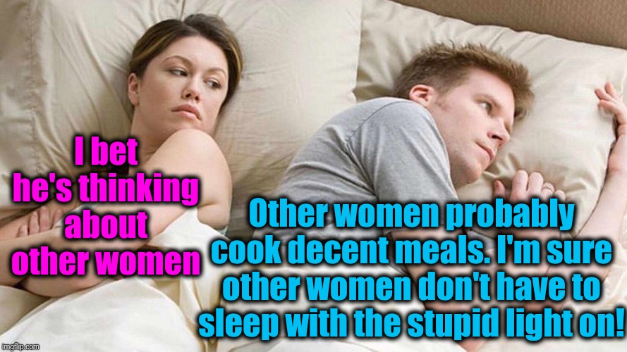 I bet he's thinking about other women  | I bet he's thinking about other women Other women probably cook decent meals. I'm sure other women don't have to sleep with the stupid light | image tagged in i bet he's thinking about other women | made w/ Imgflip meme maker