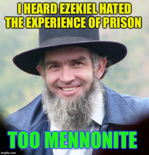 Amish | I HEARD EZEKIEL HATED THE EXPERIENCE OF PRISON TOO MENNONITE | image tagged in amish | made w/ Imgflip meme maker