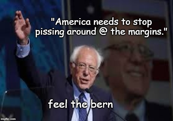 "Global Warming, for Instance. | ""America needs to stop pissing around @ the margins."" feel the bern 